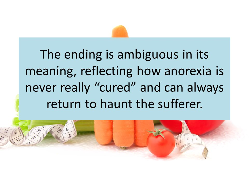 The ending is ambiguous in its meaning, reflecting how anorexia is never really cured and can always return to haunt the sufferer.