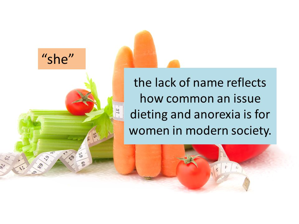 she the lack of name reflects how common an issue dieting and anorexia is for women in modern society.