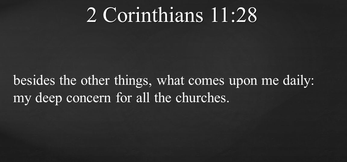 2 Corinthians 11:28 besides the other things, what comes upon me daily: my deep concern for all the churches.