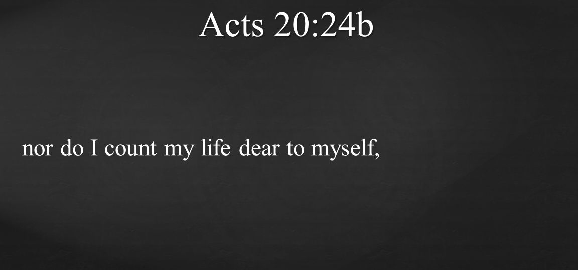 Acts 20:24b nor do I count my life dear to myself,