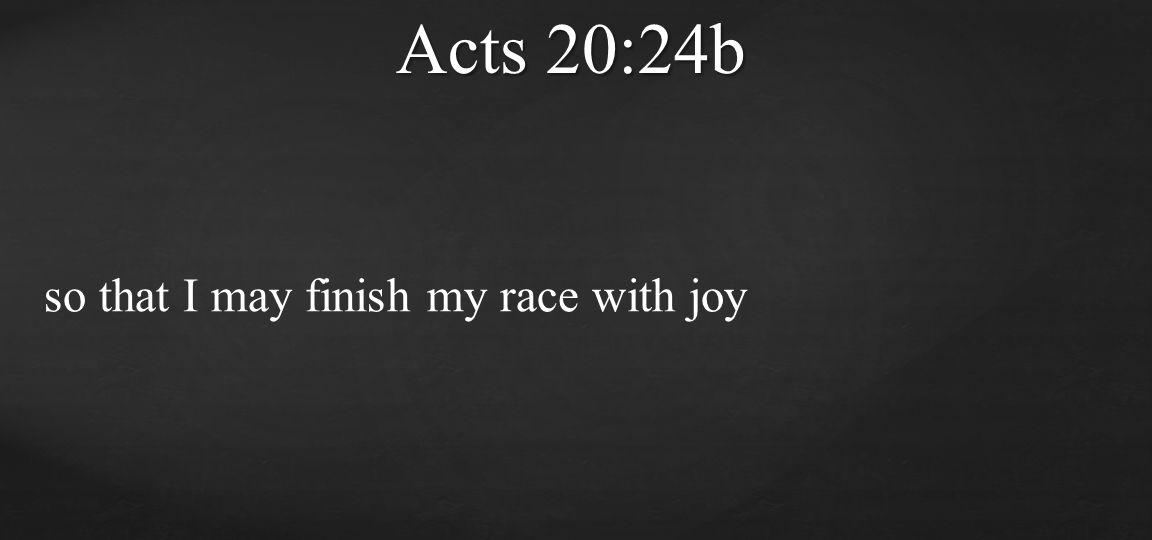 Acts 20:24b so that I may finish my race with joy
