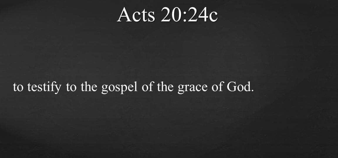 Acts 20:24c to testify to the gospel of the grace of God.