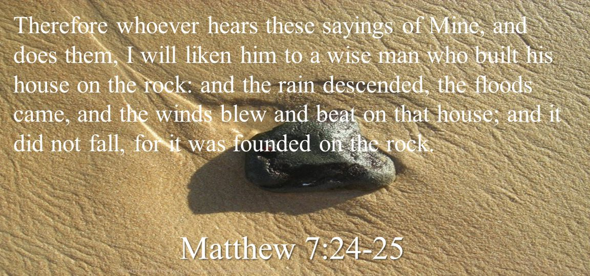 Therefore whoever hears these sayings of Mine, and does them, I will liken him to a wise man who built his house on the rock: and the rain descended, the floods came, and the winds blew and beat on that house; and it did not fall, for it was founded on the rock.