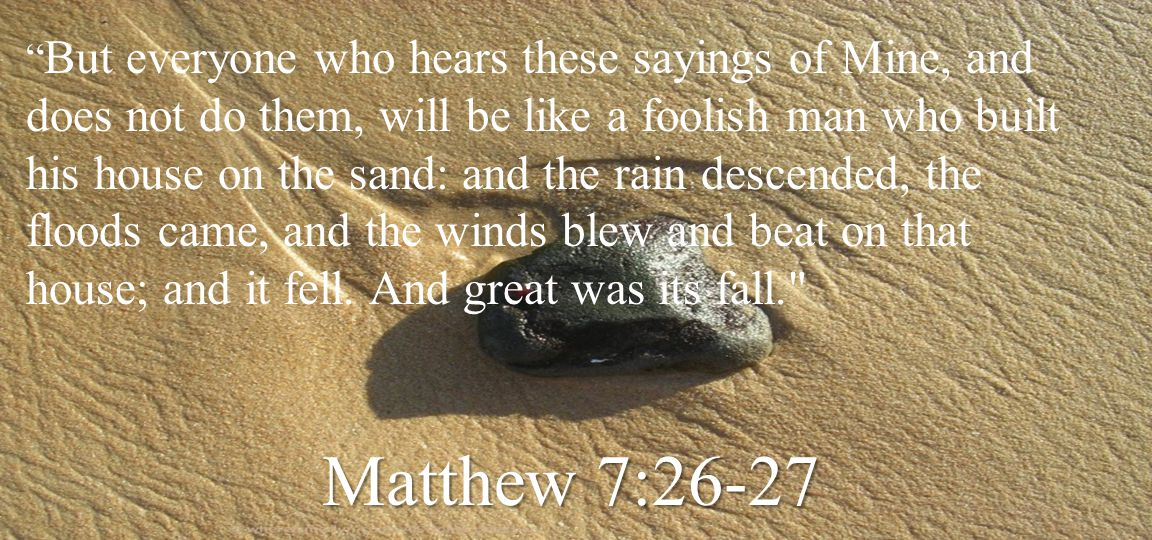 But everyone who hears these sayings of Mine, and does not do them, will be like a foolish man who built his house on the sand: and the rain descended, the floods came, and the winds blew and beat on that house; and it fell. And great was its fall.
