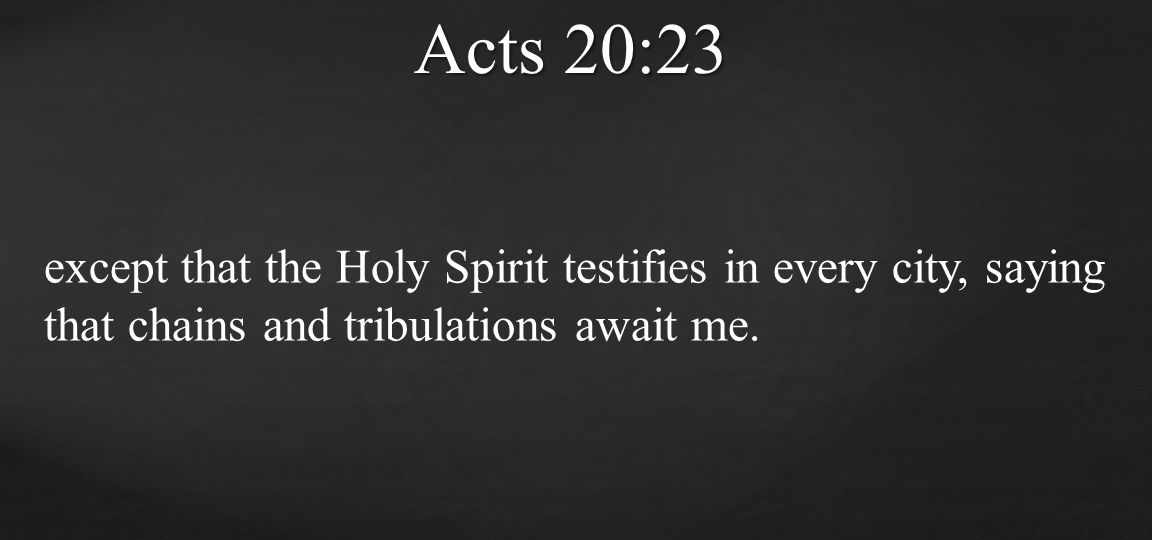 Acts 20:23 except that the Holy Spirit testifies in every city, saying that chains and tribulations await me.