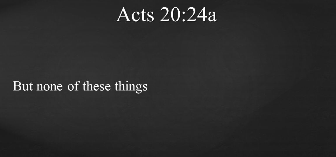 Acts 20:24a But none of these things