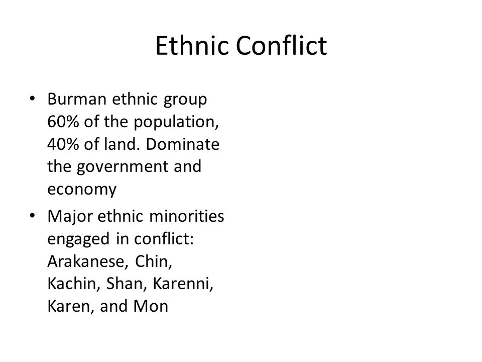 Ethnic Conflict Burman ethnic group 60% of the population, 40% of land. Dominate the government and economy.