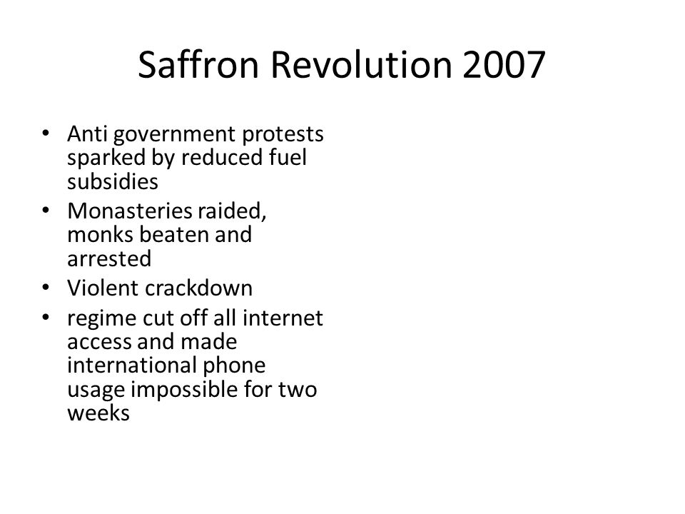 Saffron Revolution 2007 Anti government protests sparked by reduced fuel subsidies. Monasteries raided, monks beaten and arrested.