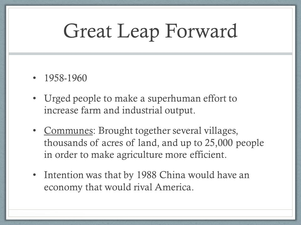 Great Leap Forward 1958-1960. Urged people to make a superhuman effort to increase farm and industrial output.