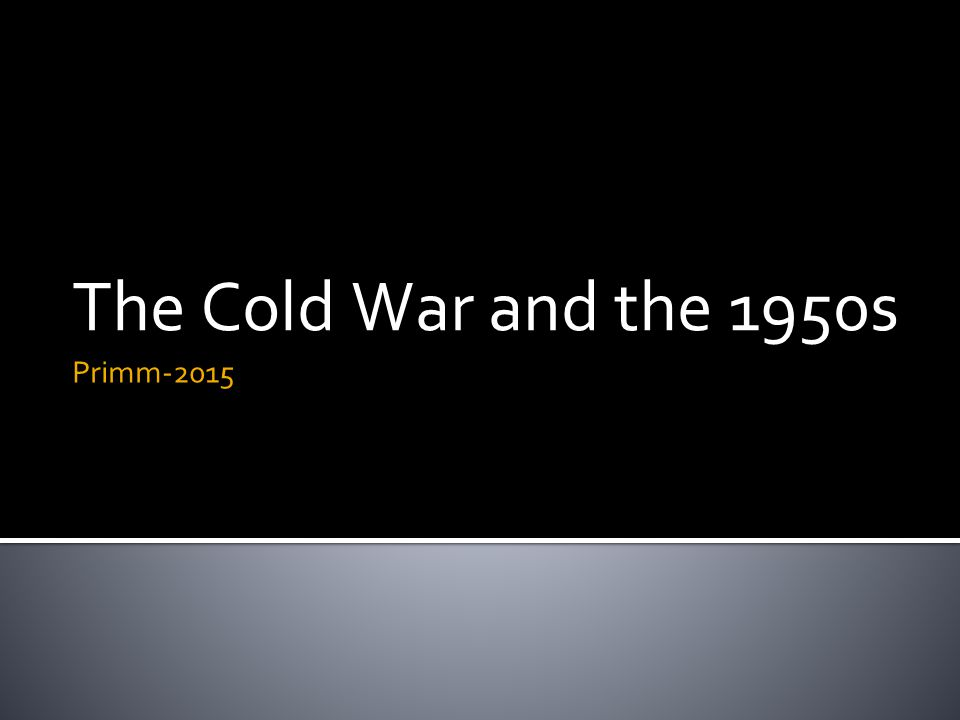 The Cold War and the 1950s Primm-2015