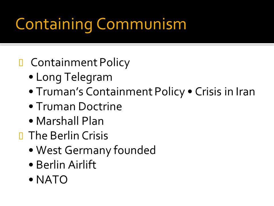 Containing Communism Containment Policy • Long Telegram • Truman's Containment Policy • Crisis in Iran • Truman Doctrine • Marshall Plan.