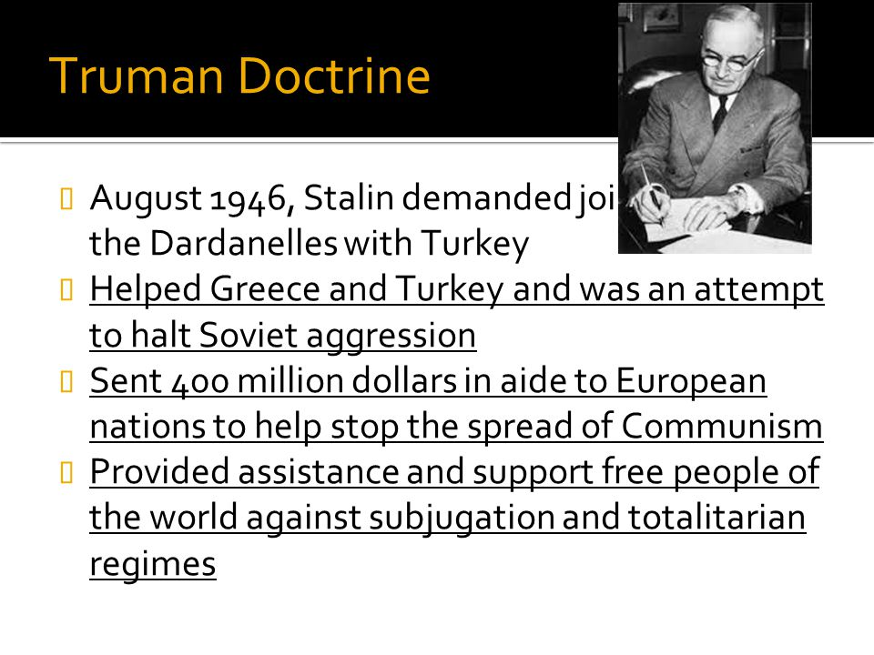Truman Doctrine August 1946, Stalin demanded joint control of the Dardanelles with Turkey.