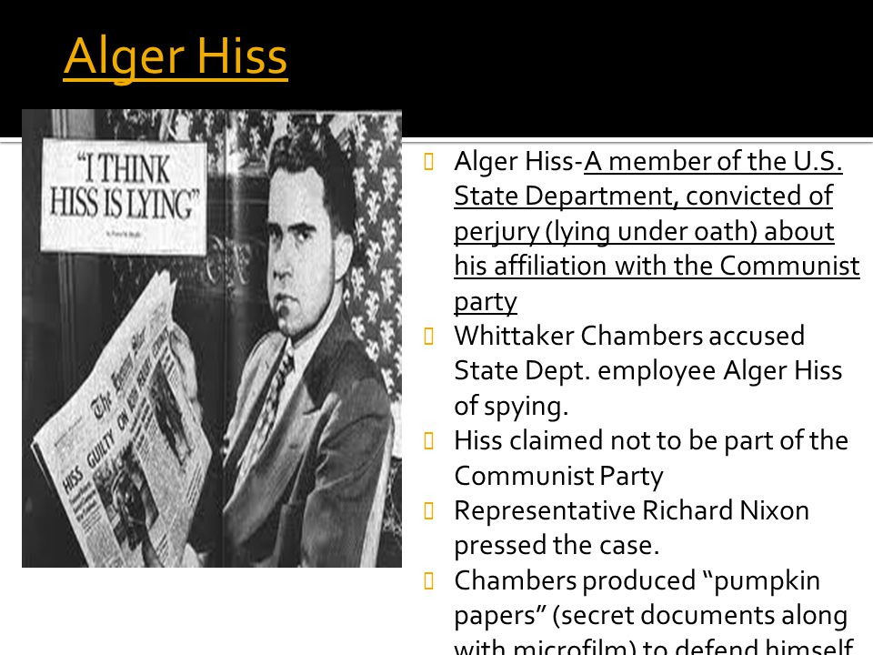 Alger Hiss Alger Hiss-A member of the U.S. State Department, convicted of perjury (lying under oath) about his affiliation with the Communist party.