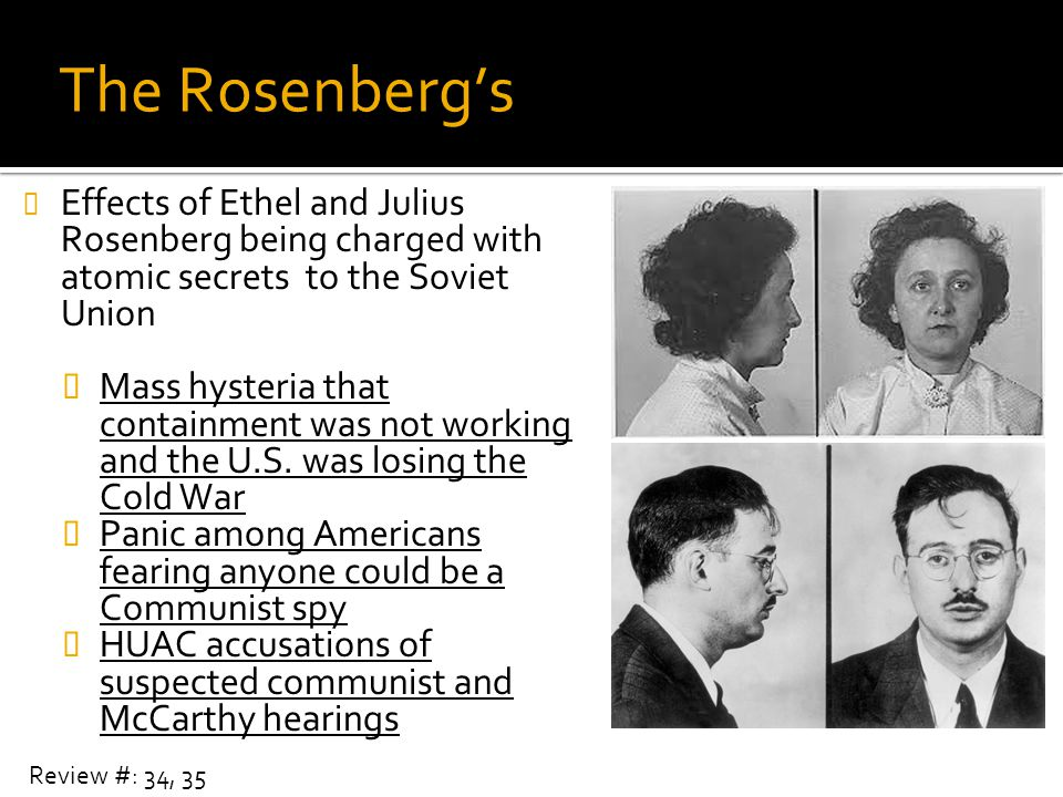 The Rosenberg's Effects of Ethel and Julius Rosenberg being charged with atomic secrets to the Soviet Union.