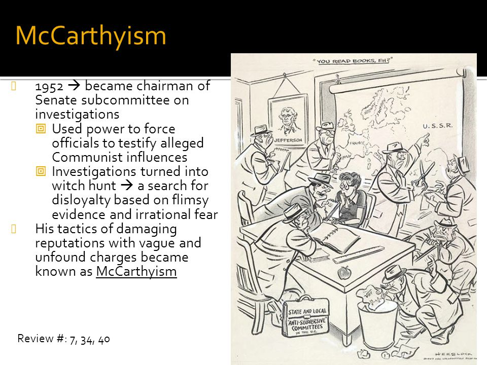 McCarthyism 1952  became chairman of Senate subcommittee on investigations. Used power to force officials to testify alleged Communist influences.