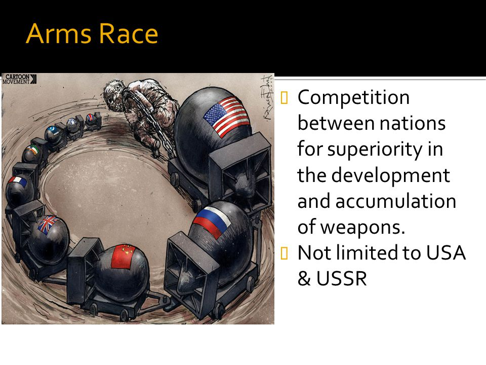 Arms Race Competition between nations for superiority in the development and accumulation of weapons.