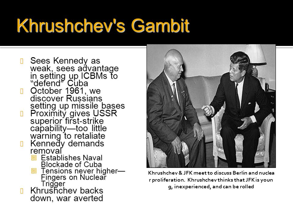 Khrushchev s Gambit Sees Kennedy as weak, sees advantage in setting up ICBMs to defend Cuba.