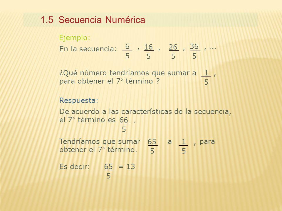 1.5 Secuencia Numérica Ejemplo: 6 , 5 16 , 5 26 , 5 36 , ... 5
