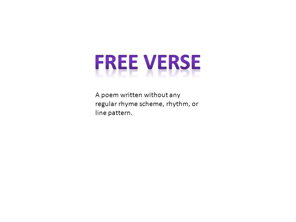 Free Verse A poem written without any regular rhyme scheme, rhythm, or line pattern.