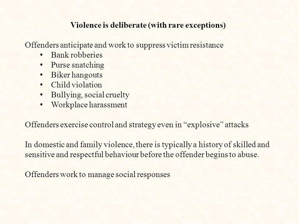 Violence is deliberate (with rare exceptions)