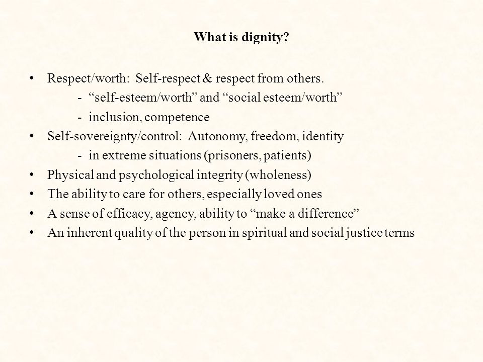 What is dignity Respect/worth: Self-respect & respect from others. - self-esteem/worth and social esteem/worth