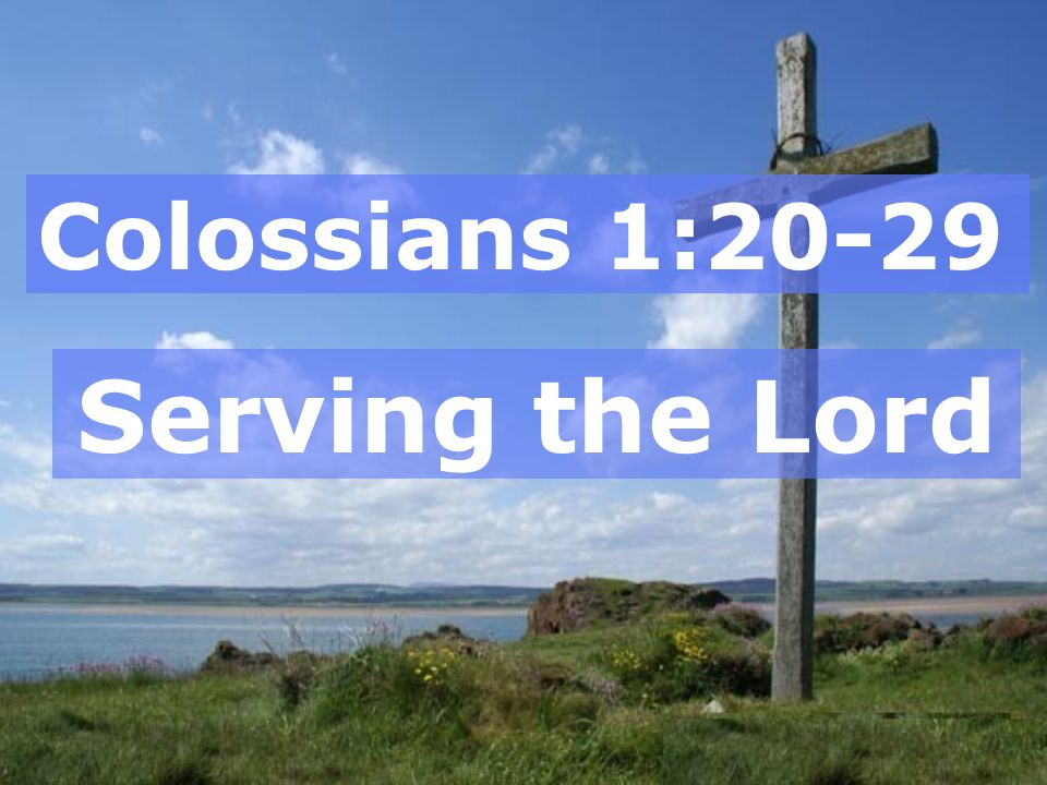 Colossians 1:20-29 Serving the Lord