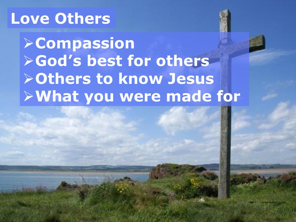 Love Others Compassion God's best for others Others to know Jesus What you were made for