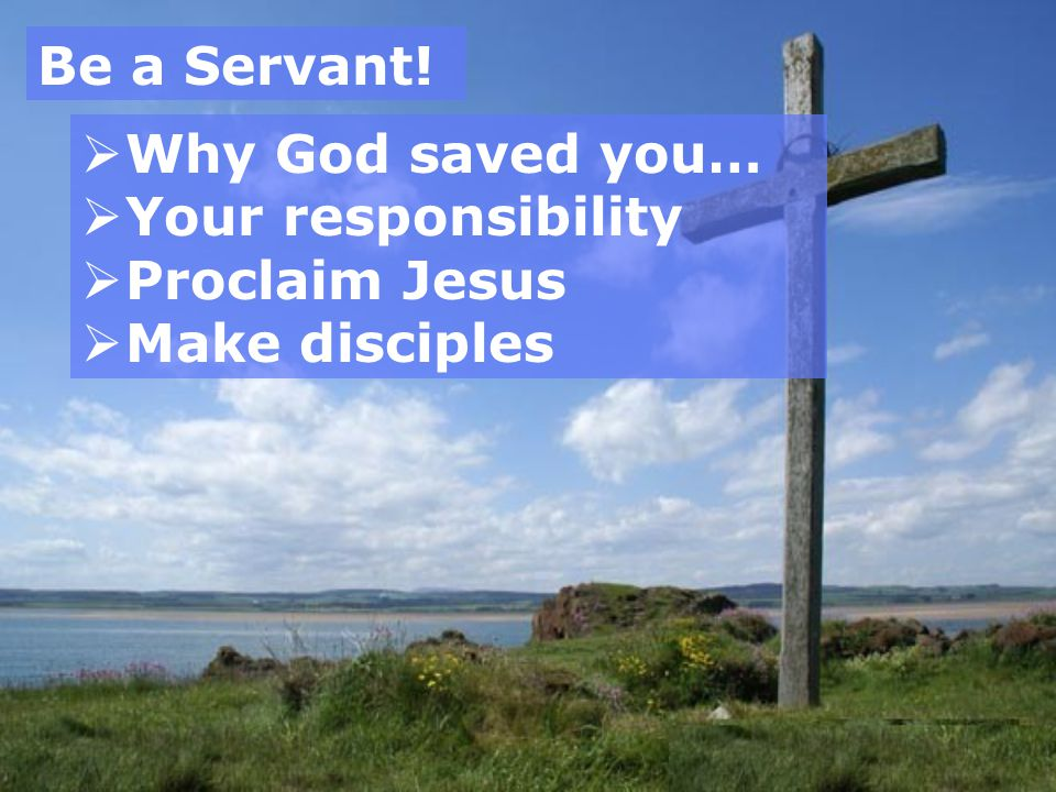 Be a Servant! Why God saved you… Your responsibility Proclaim Jesus Make disciples
