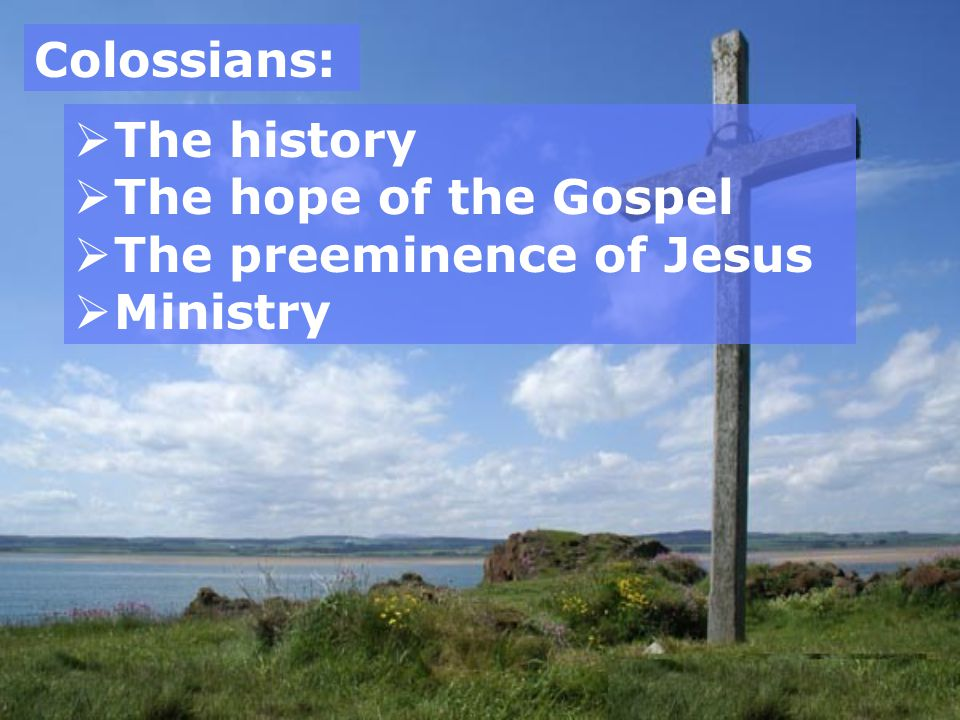 Colossians: The history The hope of the Gospel The preeminence of Jesus Ministry