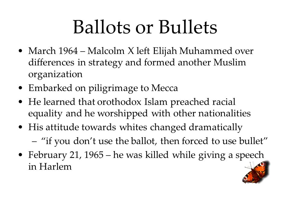 Ballots or Bullets March 1964 – Malcolm X left Elijah Muhammed over differences in strategy and formed another Muslim organization.