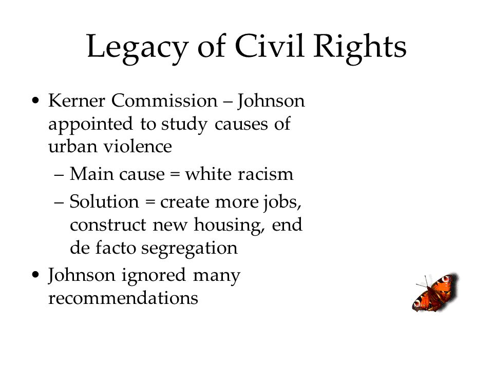 Legacy of Civil Rights Kerner Commission – Johnson appointed to study causes of urban violence. Main cause = white racism.