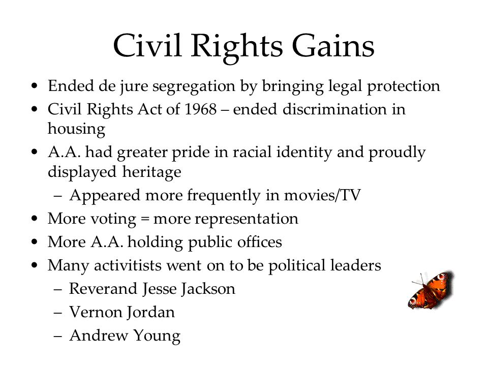 Civil Rights Gains Ended de jure segregation by bringing legal protection. Civil Rights Act of 1968 – ended discrimination in housing.