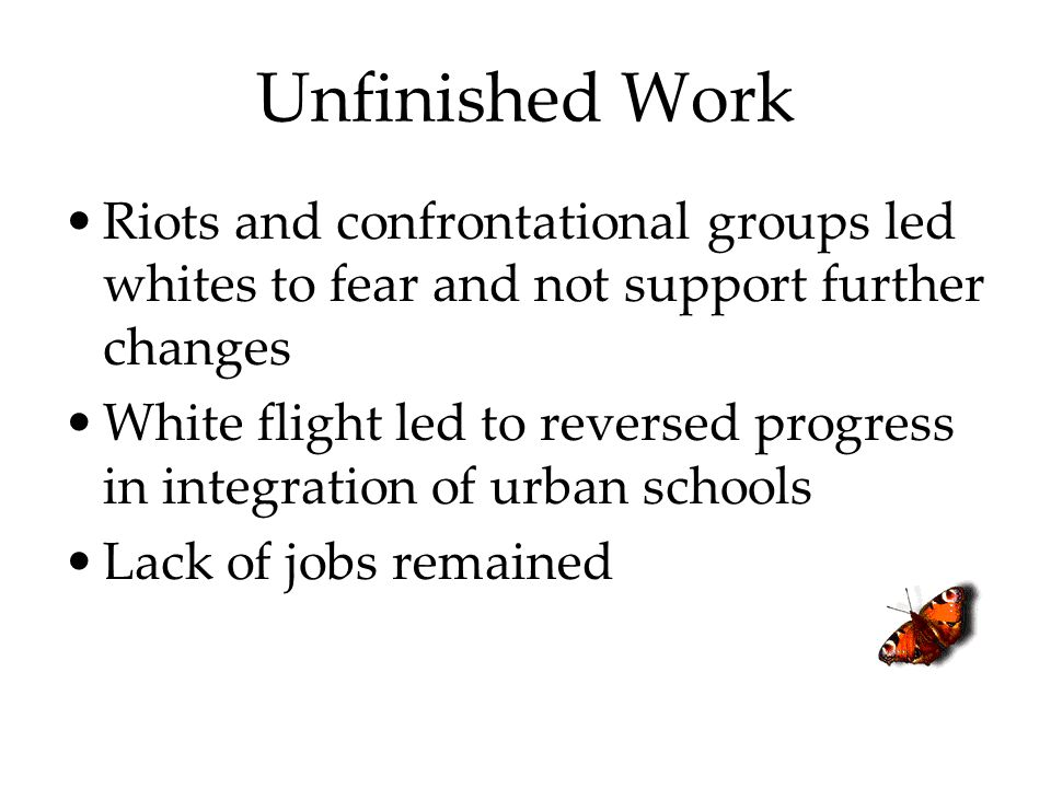 Unfinished Work Riots and confrontational groups led whites to fear and not support further changes.