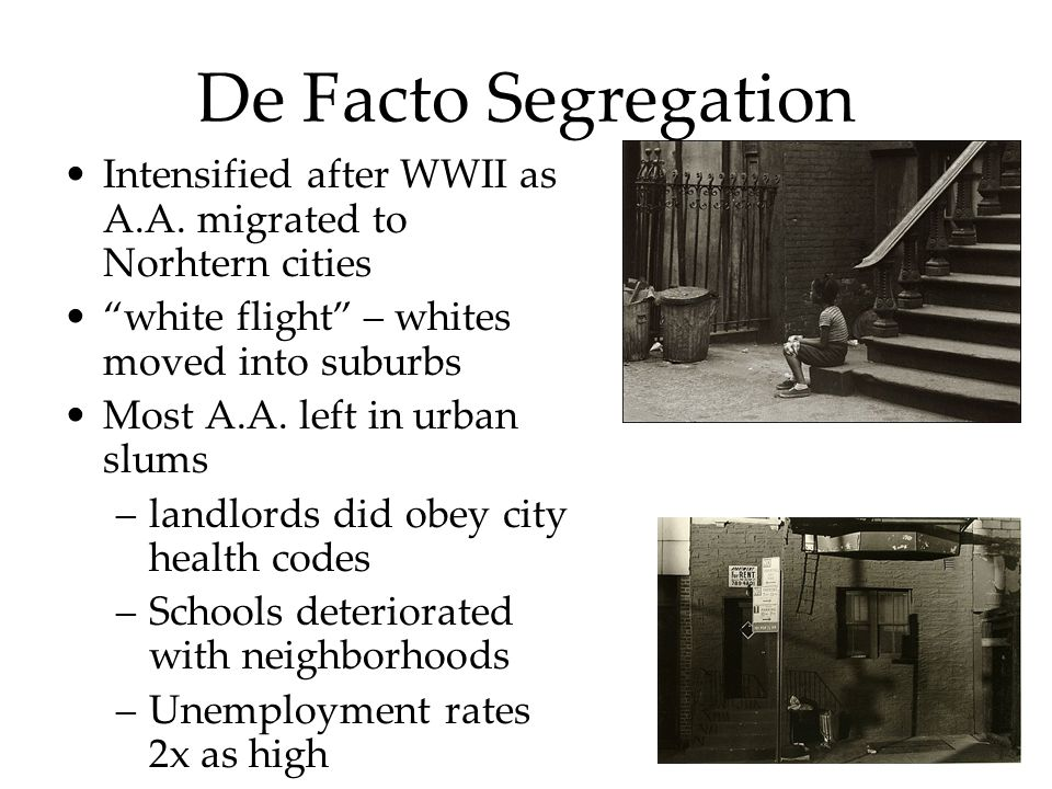 De Facto Segregation Intensified after WWII as A.A. migrated to Norhtern cities. white flight – whites moved into suburbs.