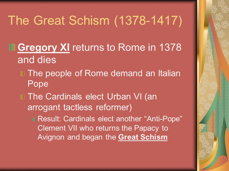 The Great Schism (1378-1417) Gregory XI returns to Rome in 1378 and dies. The people of Rome demand an Italian Pope.