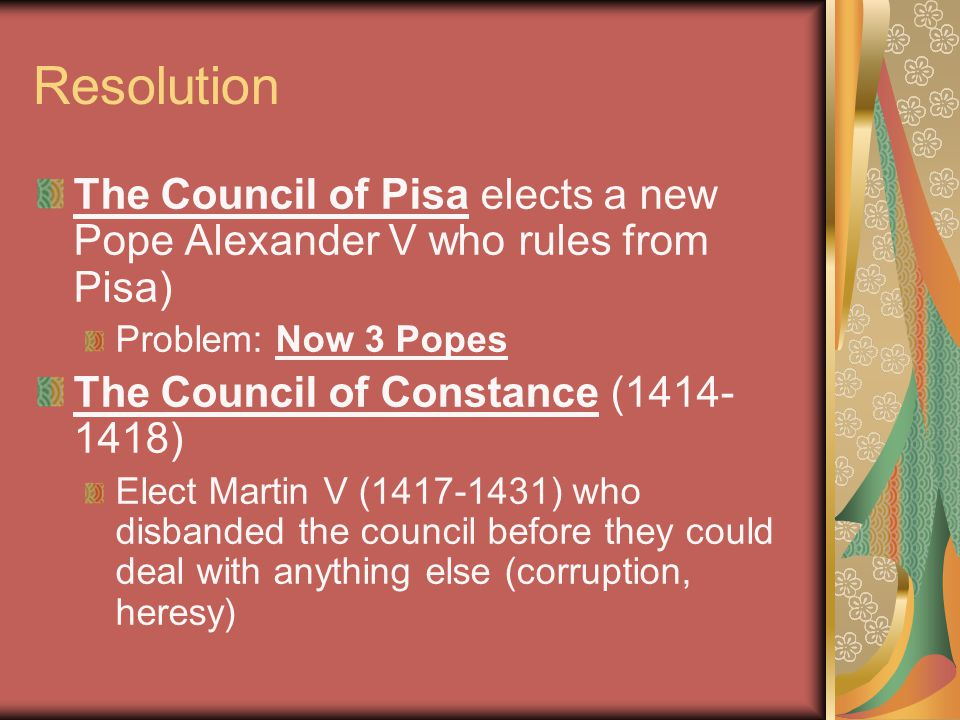 Resolution The Council of Pisa elects a new Pope Alexander V who rules from Pisa) Problem: Now 3 Popes.