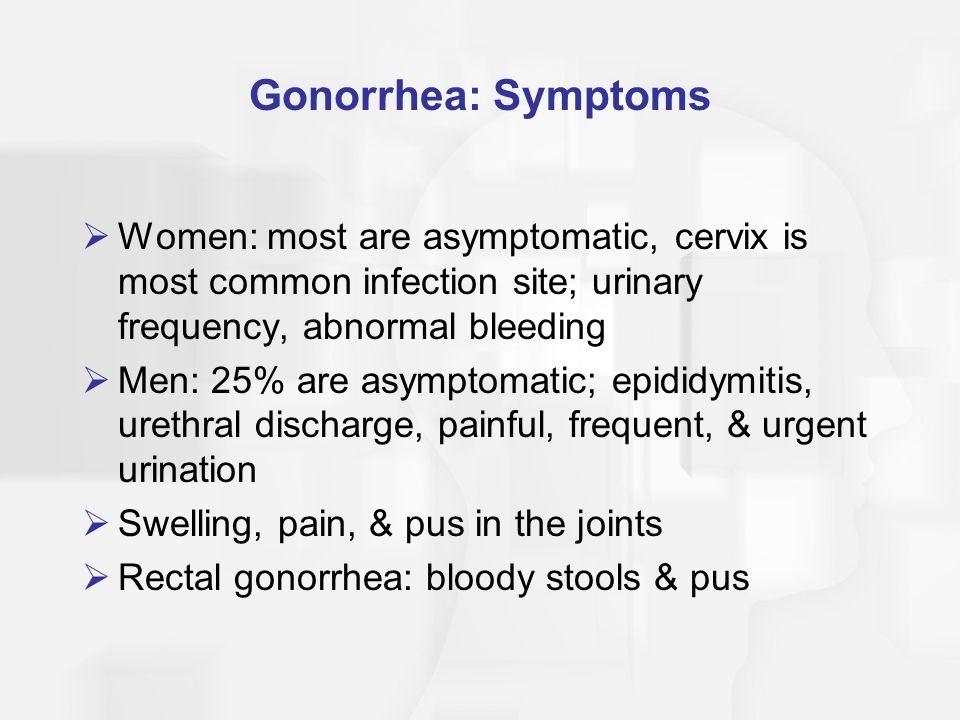 Gonorrhea: Symptoms Women: most are asymptomatic, cervix is most common infection site; urinary frequency, abnormal bleeding.