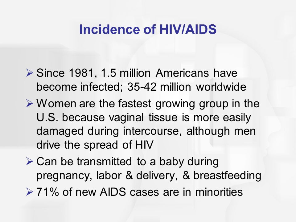 Incidence of HIV/AIDS Since 1981, 1.5 million Americans have become infected; 35-42 million worldwide.