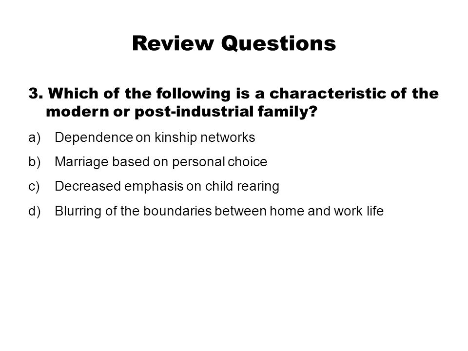 Review Questions 3. Which of the following is a characteristic of the modern or post-industrial family