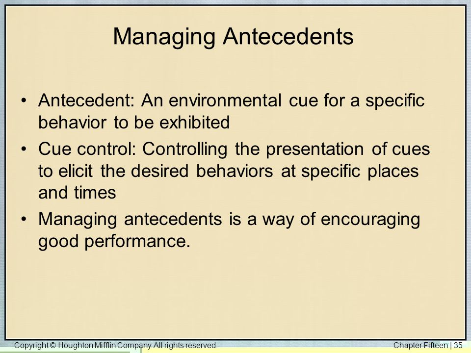 Managing Antecedents Antecedent: An environmental cue for a specific behavior to be exhibited.