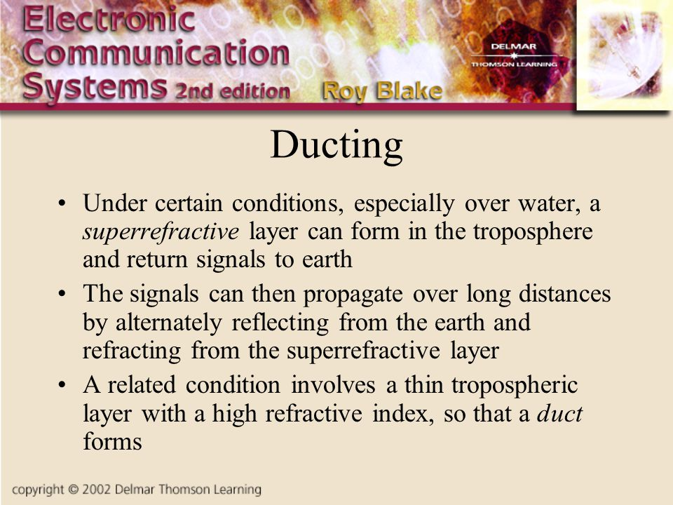 Ducting Under certain conditions, especially over water, a superrefractive layer can form in the troposphere and return signals to earth.