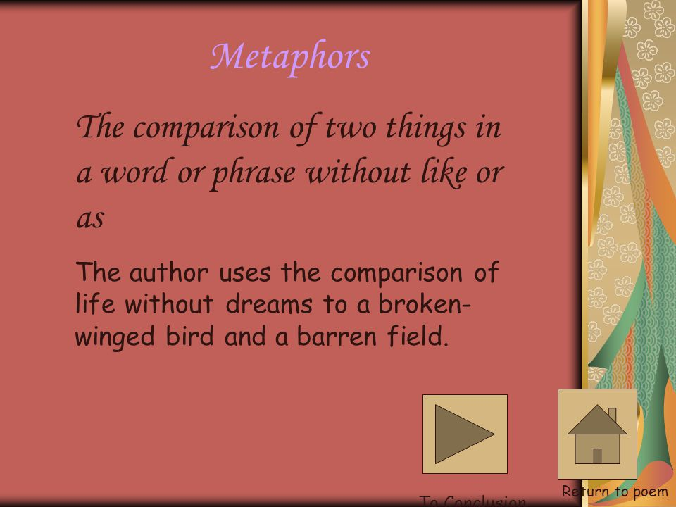 Metaphors The comparison of two things in a word or phrase without like or as.