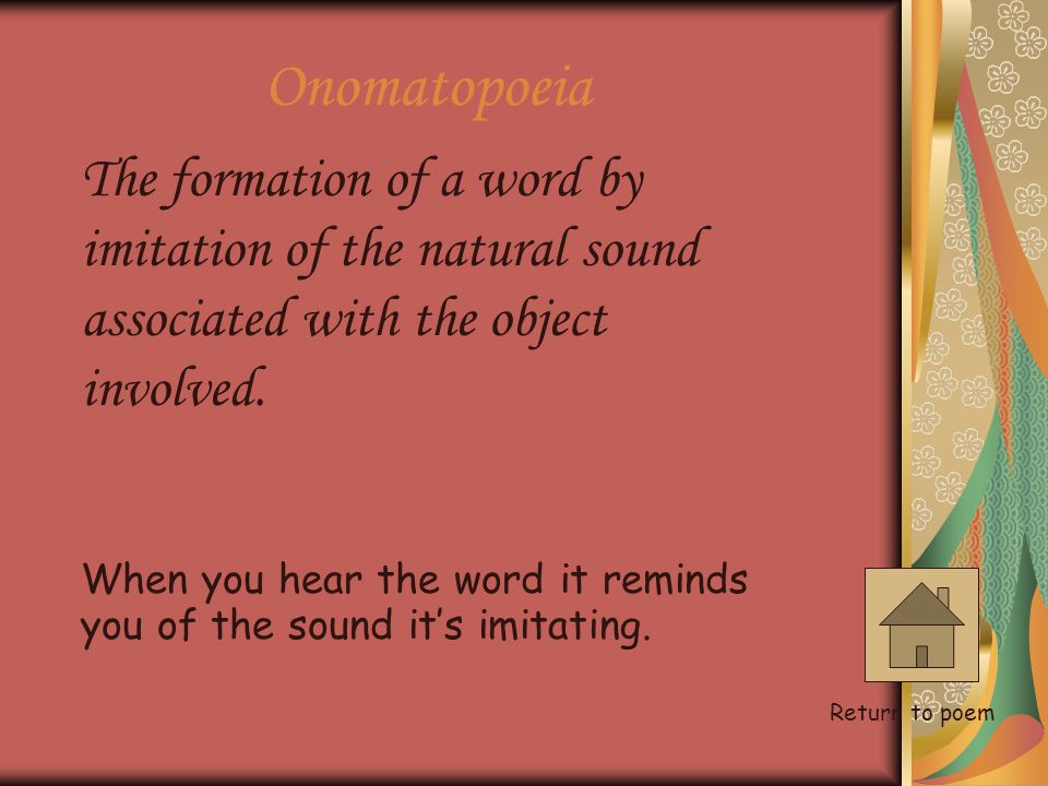 Onomatopoeia The formation of a word by imitation of the natural sound associated with the object involved.