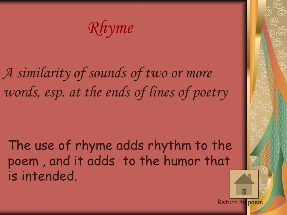 Rhyme A similarity of sounds of two or more words, esp. at the ends of lines of poetry.