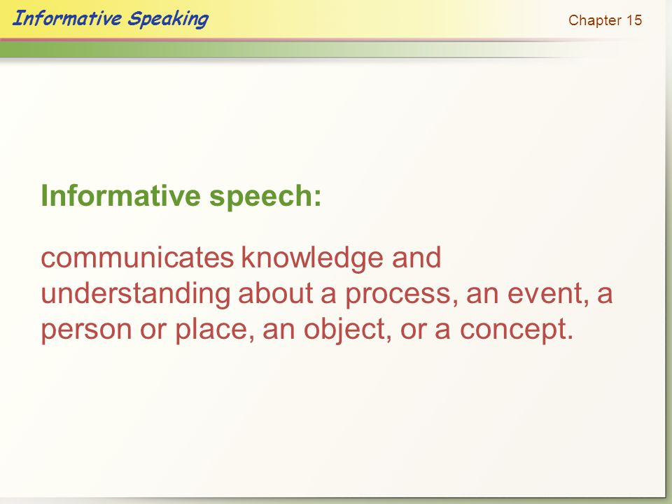 Informative speech: communicates knowledge and understanding about a process, an event, a person or place, an object, or a concept.