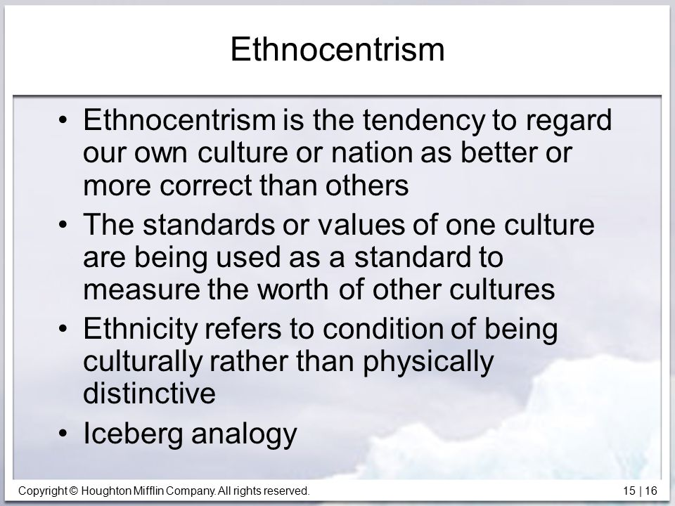 Ethnocentrism Ethnocentrism is the tendency to regard our own culture or nation as better or more correct than others.