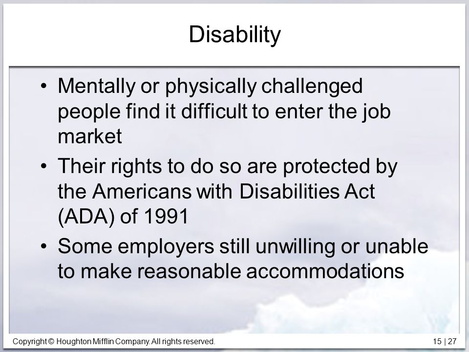 Disability Mentally or physically challenged people find it difficult to enter the job market.