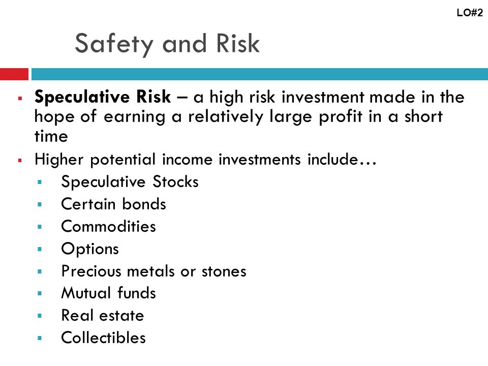 LO#2 Safety and Risk. Speculative Risk – a high risk investment made in the hope of earning a relatively large profit in a short time.