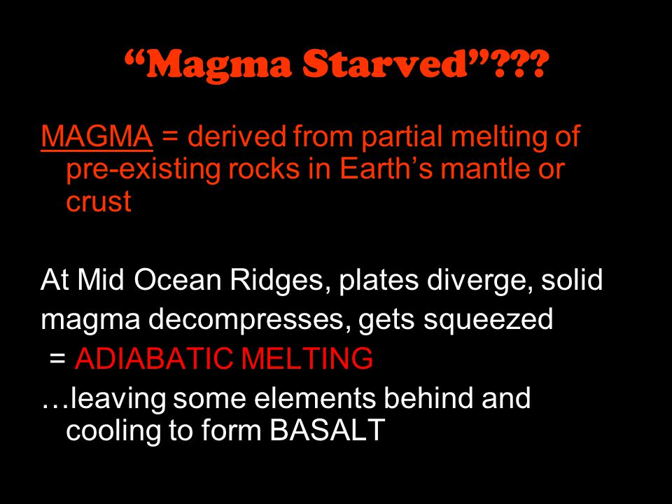 Magma Starved MAGMA = derived from partial melting of pre-existing rocks in Earth's mantle or crust.