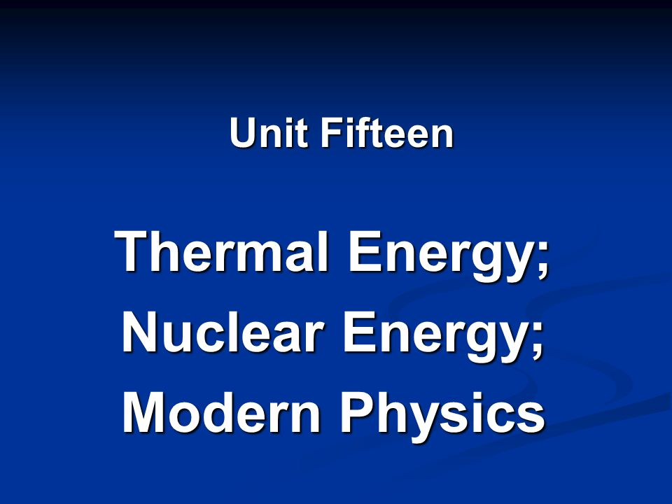 Thermal Energy; Nuclear Energy; Modern Physics